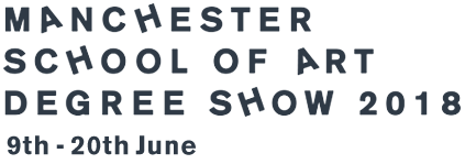 Manchester Schhol of Art Degree Show 2018 - 9th – 20st June
